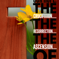 The reason for our Hope...the crucifixion, the resurrection and the ascension of Jesus Christ.